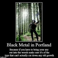 Black Metal Meme - black metal in portland because if you have to bring your axe out