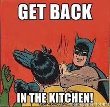 Kitchen Memes - get back in the kitchen know your meme