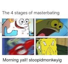 Masterbating Memes - the 4 stages of masterbating morning yall stoopidmonkeyig meme