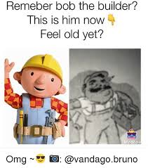 Builder Memes - remeber bob the builder this is him now feel old yet meme omg