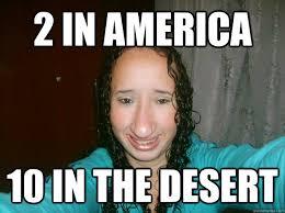 Funny Bitch Memes - 2 in america 10 in the desert fugly bitch quickmeme