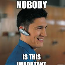 Bluetooth Meme - nobody is this important self important bluetooth earpiece guy