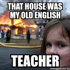 Meme In English - meme disaster girl that house was my old english teacher 3390606