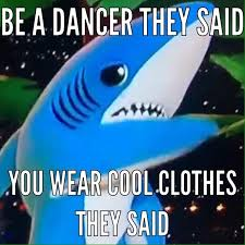 Shark Meme - be a dancer they said you wear cool clothes they said super
