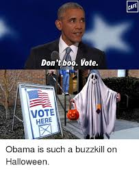 Buzzkill Meme - don t boo vote vote here cafe obama is such a buzzkill on halloween