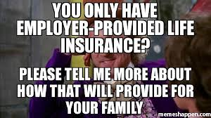 Willy Wonka Tell Me More Meme - you only have employer provided life insurance please tell me