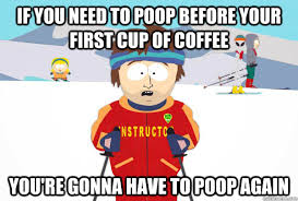 Coffee Poop Meme - if you need to poop before your first cup of coffee you re gonna