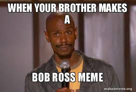 Bob Ross Meme - when your brother makes a bob ross meme dave chapelle fucking