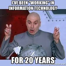 Information Technology Memes - i ve been working in information technology for 20 years dr