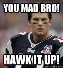 Why You Mad Bro Meme - you mad bro hawk it up tom brady mad quickmeme