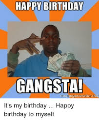 Meme Generator Happy Birthday - happy birthday gangsta memegeneratornet it s my birthday happy