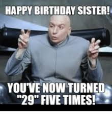 Happy Birthday Sister Meme - happy birthday sister you ve now turned 29 five times happy