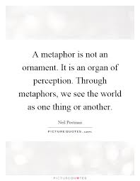 a metaphor is not an ornament it is an organ of perception