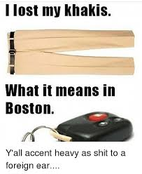 Boston Accent Memes - 25 best memes about i lost my khakis i lost my khakis memes
