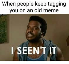 Old Meme - when people keep tagging you on an old meme i seen t it meme on me me