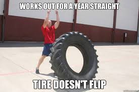Flip Meme - works out for a year straight tire doesn t flip travis quickmeme