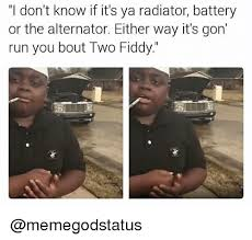 Battery Meme - i don t know if it s ya radiator battery or the alternator either