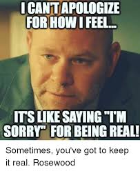 Real Memes - icant apologize forhowi feel itsikesaying tim sorry forbeing real