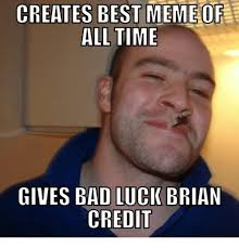 Greatest Memes Of All Time - creates best meme of all time gives bad luck brian credit meme on