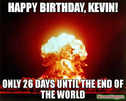 Meme End Of The World - happy birthday kevin only 26 days until the end of the world