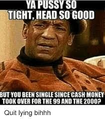 Good Head Meme - ya pussy so tight head so good but you been single since cash