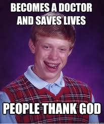 Thank God Meme - becomes a doctor and saves lives people thank god bad luck brian