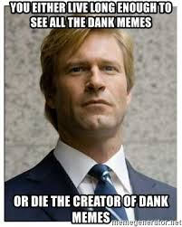 Creator Of Memes - you either live long enough to see all the dank memes or die the
