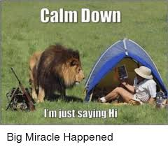 Funny Meme Saying - calm down i m just saying hi big miracle happened funny meme on me me
