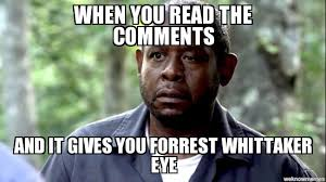 Meme Comments - forest whitaker eye when you read the comments and it gives you