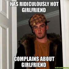 Hot Girlfriend Meme - has ridiculously hot girlfriend complains about girlfriend