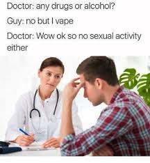 Any Drugs Or Alcohol Meme - doctor any drugs or alcohol guy no but l vape doctor wow ok so no