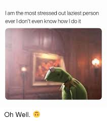 Stressed Out Memes - i am the most stressed out laziest person ever i don t even know how