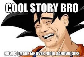 Cool Story Bro Meme - cool story bro now go make me over 9000 sandwiches goku yaoming
