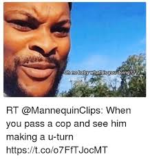 What You Doing Meme - oh no baby what is you doing rt when you pass a cop and see him