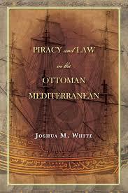 Ottoman Empire Laws Piracy And In The Ottoman Mediterranean Joshua M White