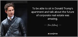 shia labeouf quote to be able to sit in donald trump u0027s apartment