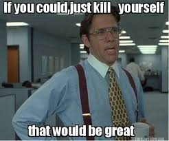 Kill Your Self Meme - meme maker if you could just kill yourself that would be great