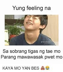 Filipino Memes - yung feeling na memes sa sobrang tigas ng tae mo parang mawawasak