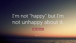 alan bennett quote u201ci u0027m not u201chappy u201d but i u0027m not unhappy about it