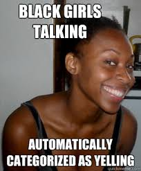 Black Girl Meme - black girls talking automatically categorized as yelling crazy