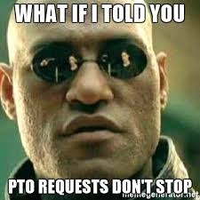 Pto Meme - what if i told you pto requests don t stop what if i told you