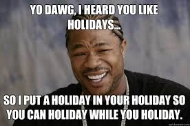 Holiday Meme - yo dawg i heard you like holidays so i put a holiday in your