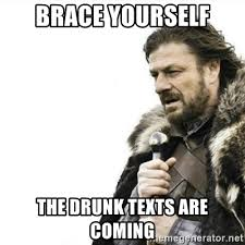 Drunk Text Meme - brace yourself the drunk texts are coming prepare yourself