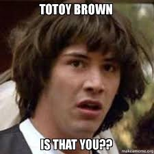 Totoy Brown Memes - totoy brown is that you conspiracy keanu make a meme