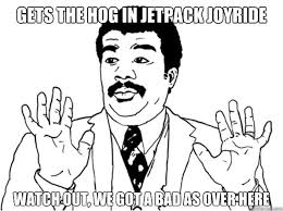 Jetpack Meme - gets the hog in jetpack joyride watch out we got a bad as over