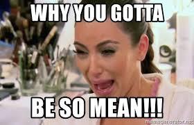 Why You So Mean Meme - why you gotta be so mean kim kardashian crying meme generator
