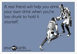 my friendship ecard a real friend will help you drink your own