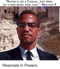 Malcolm X Memes - racism is like a cadillac they bring out a new model every year