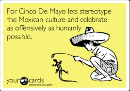 Cinco De Mayo Meme - for cinco de mayo lets stereotype the mexican culture and celebrate