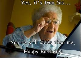 Sister Memes Funny - funny happy birthday mom dad brother sister cousin memes jokes